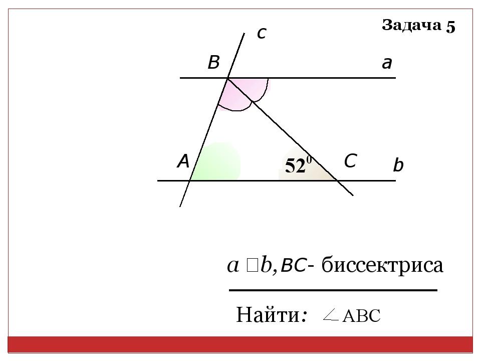 b a c А B C Найти: а ‖ b, ВC- биссектриса Задача 5 АВС