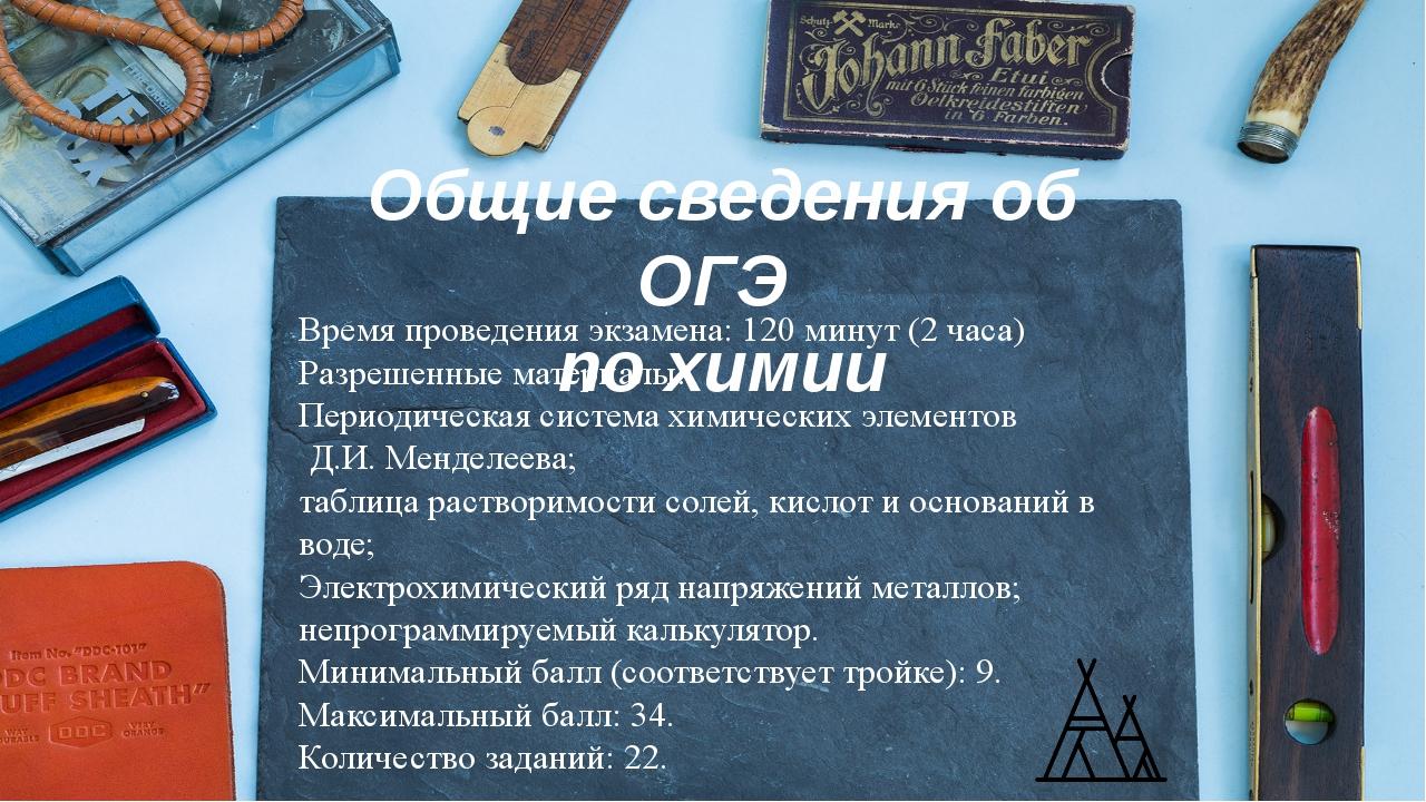 Общие сведения об ОГЭ по химии Время проведения экзамена: 120 минут (2 часа)...