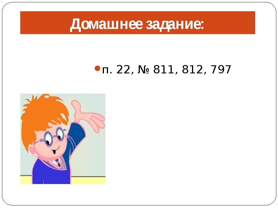 Домашнее задание: п. 22, № 811, 812, 797