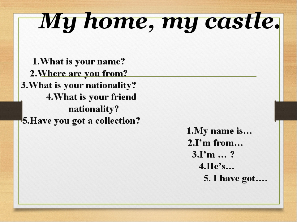 My home, my castle. 1.What is your name? 2.Where are you from? 3.What is your...