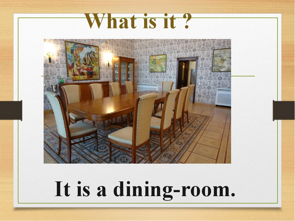 What is it ? It is a dining-room.