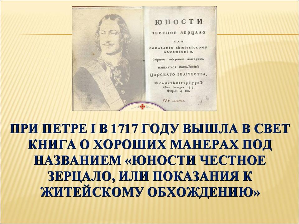 ПРИ ПЕТРЕ I В 1717 ГОДУ ВЫШЛА В СВЕТ КНИГА О ХОРОШИХ МАНЕРАХ ПОД НАЗВАНИЕМ «Ю...