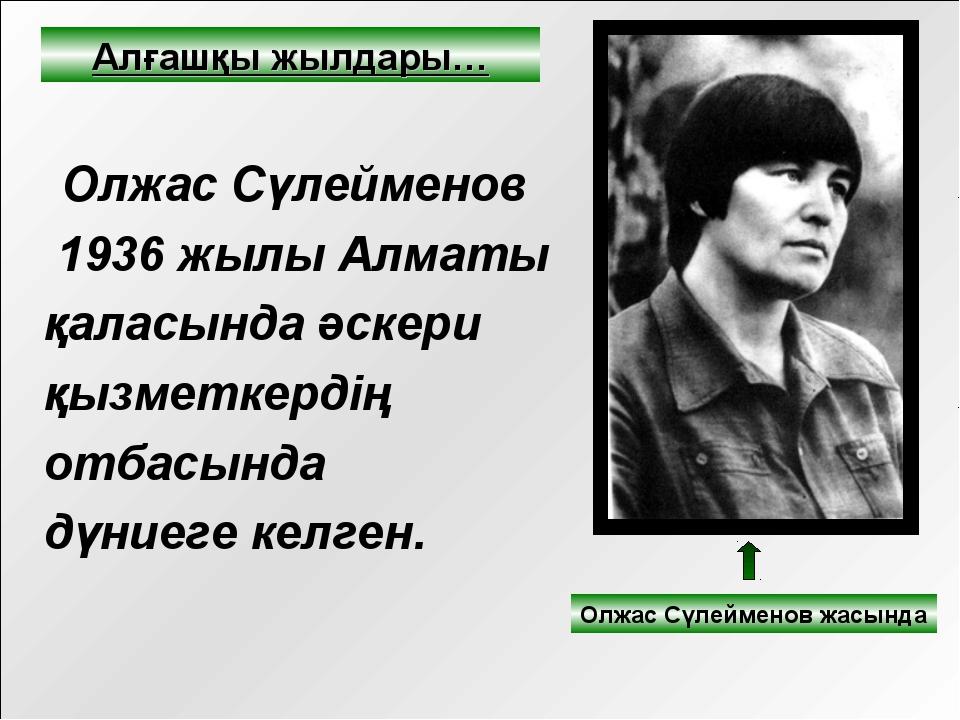 Олжас Сүлейменов 1936 жылы Алматы қаласында әскери қызметкердің отбасында дү...
