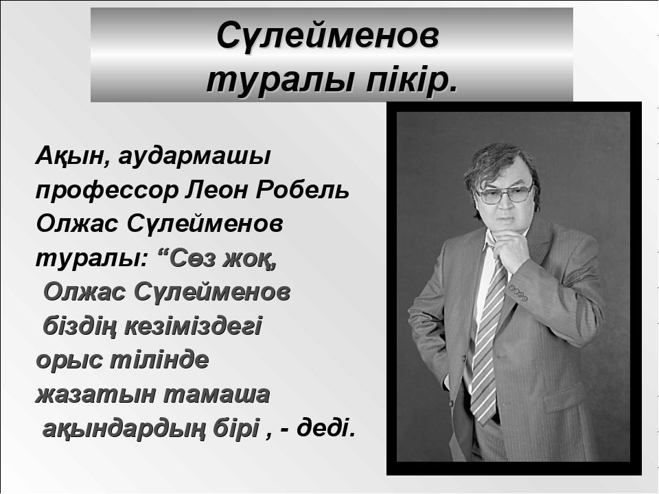 Сүлейменов туралы пікір. Ақын, аудармашы профессор Леон Робель Олжас Сүлеймен...