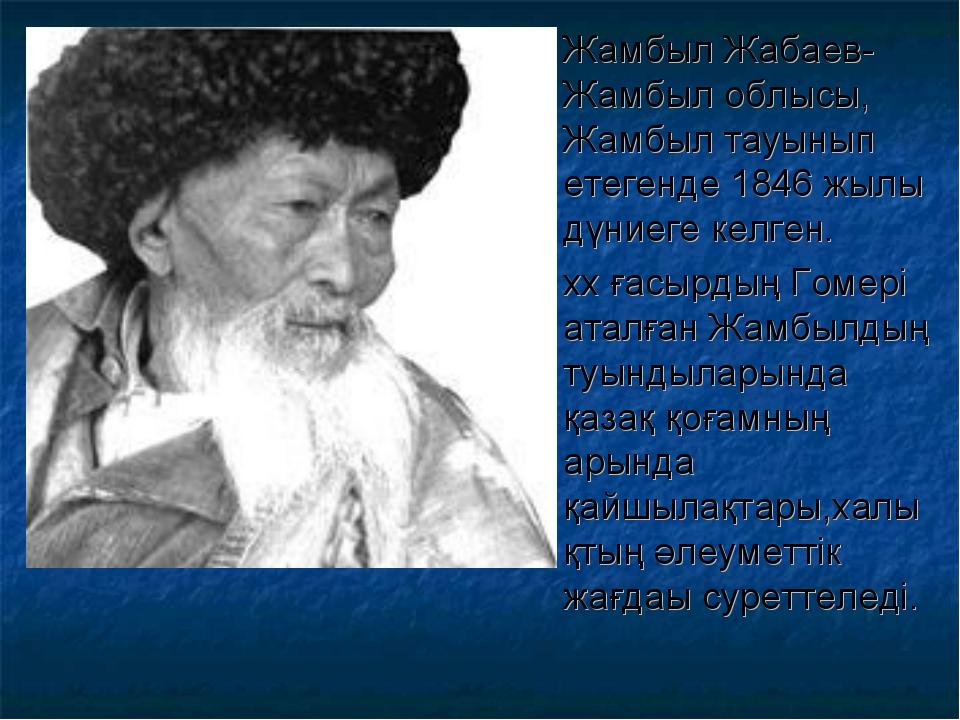 Жамбыл Жабаев- Жамбыл облысы, Жамбыл тауынып етегенде 1846 жылы дүниеге келге...