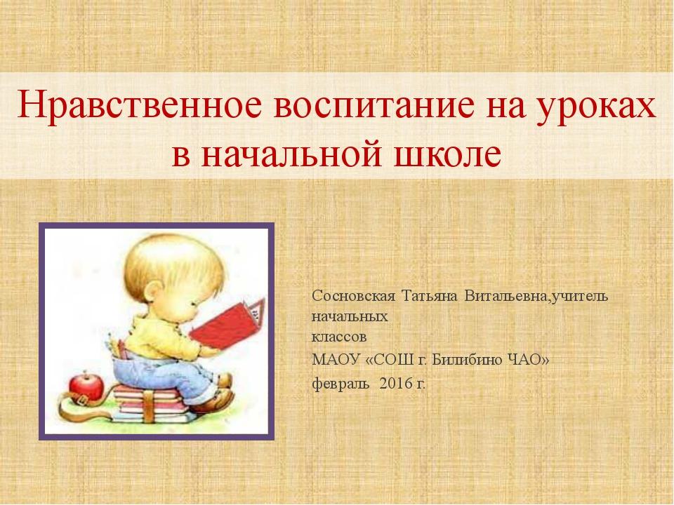 Нравственное воспитание на уроках в начальной школе Сосновская Татьяна Виталь...