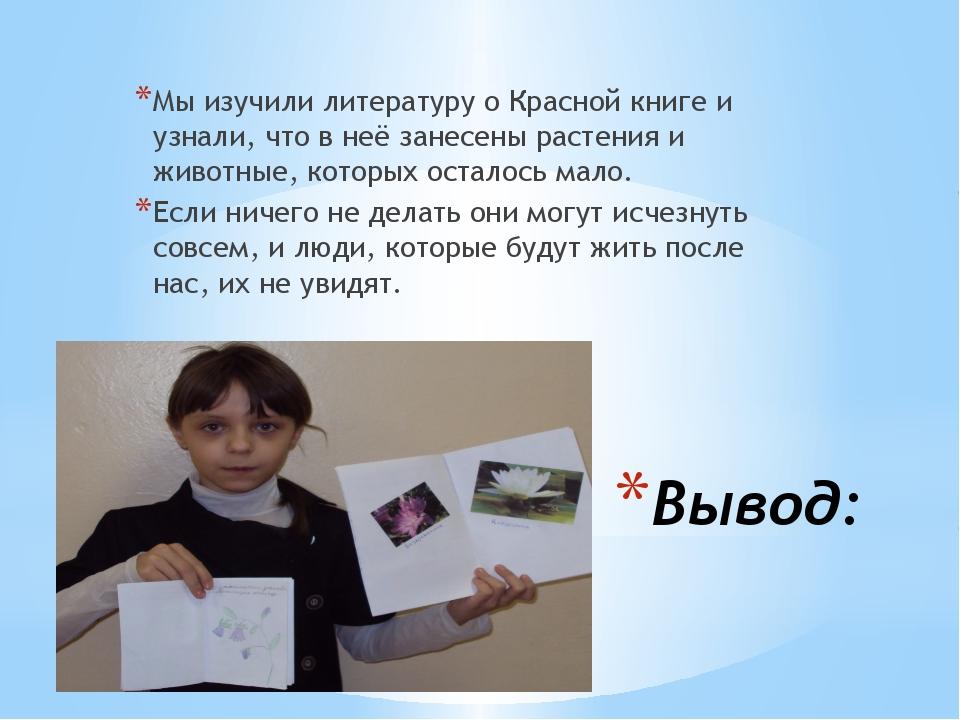 Вывод: Мы изучили литературу о Красной книге и узнали, что в неё занесены рас...