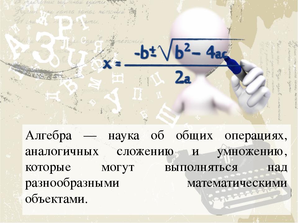 Алгебра — наука об общих операциях, аналогичных сложению и умножению, которые...