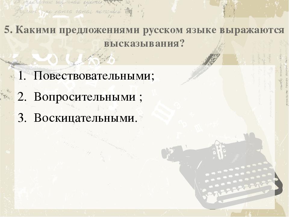 5. Какими предложениями русском языке выражаются высказывания? Повествователь...