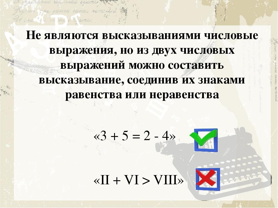 Не являются высказываниями числовые выражения, но из двух числовых выражений...