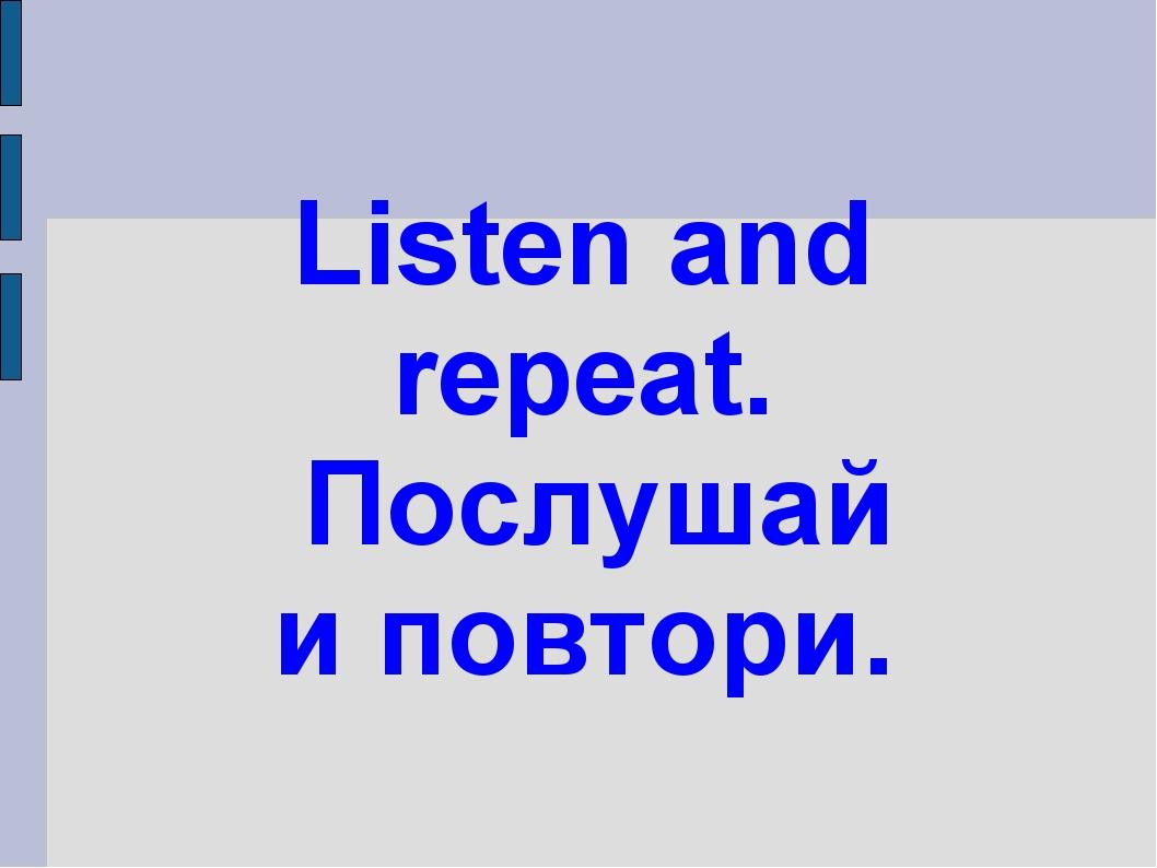Listen and repeat. Послушай и повтори.