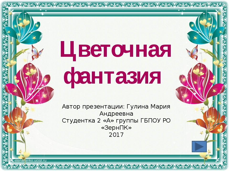 Цветочная фантазия Автор презентации: Гулина Мария Андреевна Студентка 2 «А»...