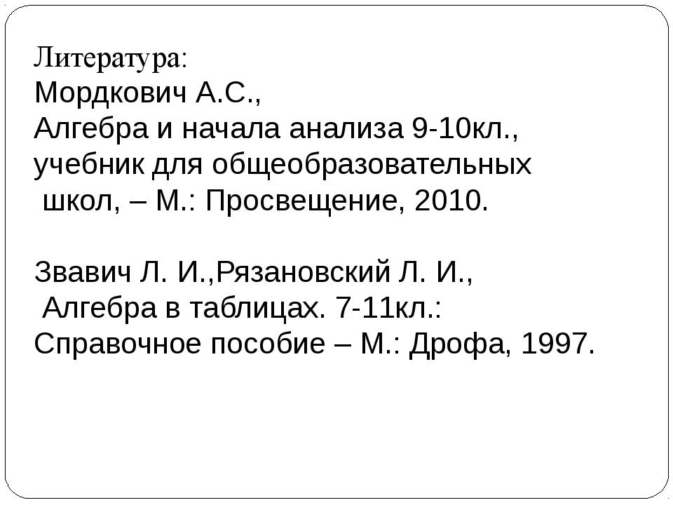 Литература: Мордкович А.С., Алгебра и начала анализа 9-10кл., учебник для общ...