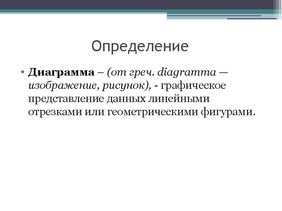 Определение Диаграмма – (от греч. diagramma — изображение, рисунок), - графич...