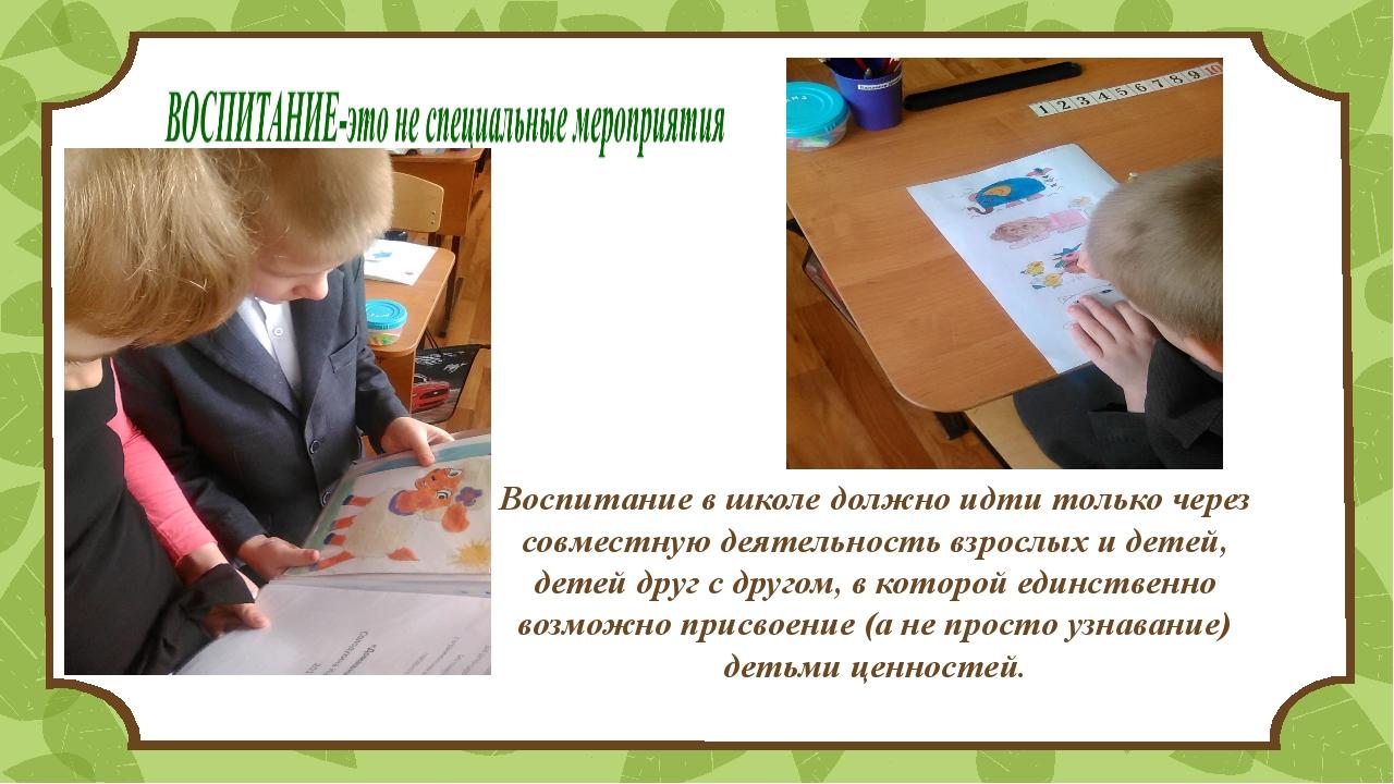 . Воспитание в школе должно идти только через совместную деятельность взрослы...
