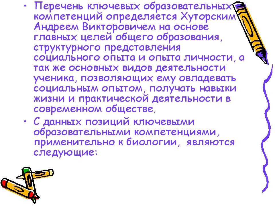 Перечень ключевых образовательных компетенций определяется Хуторским Андреем...