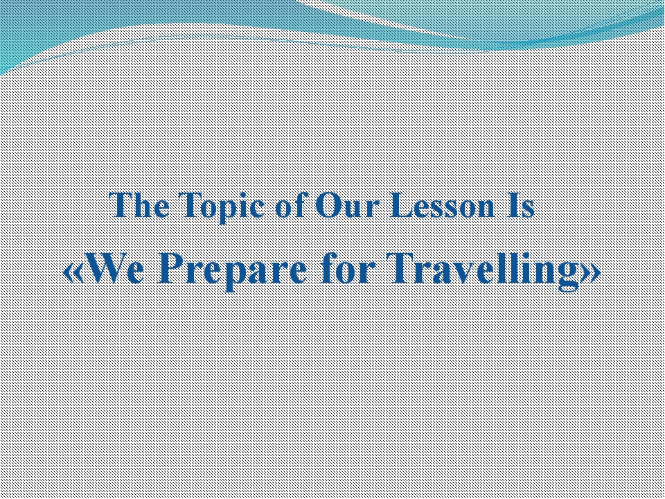 The Topic of Our Lesson Is «We Prepare for Travelling»
