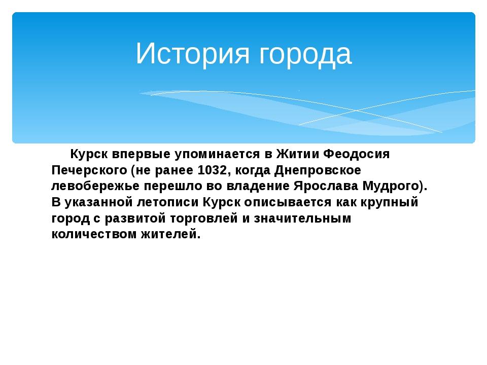Курск впервые упоминается в Житии Феодосия Печерского (не ранее 1032, когда...