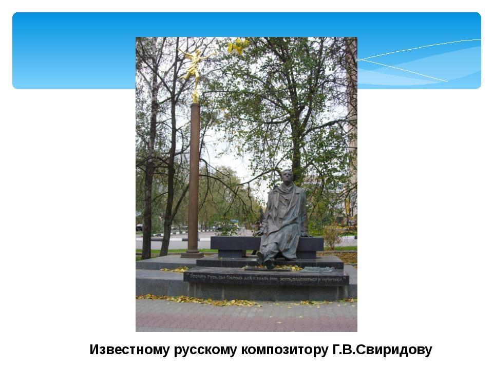 Известному русскому композитору Г.В.Свиридову