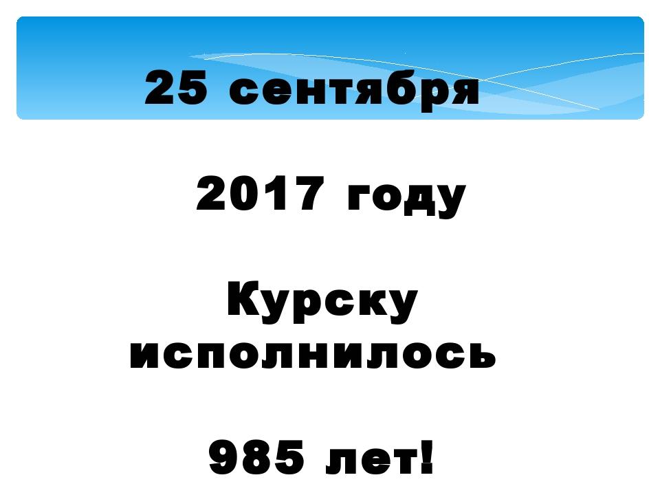 25 сентября 2017 году Курску исполнилось 985 лет!
