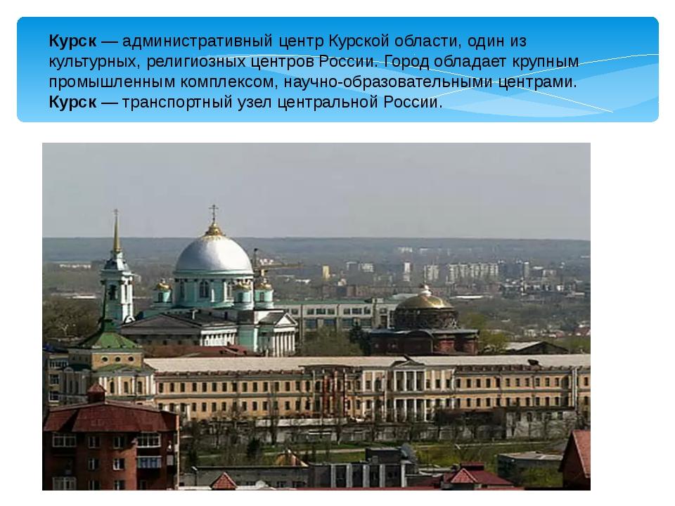 Курск — административный центр Курской области, один из культурных, религиозн...