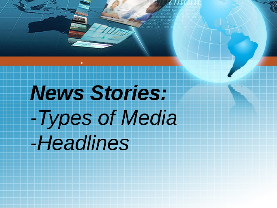 ● News Stories: -Types of Media -Headlines