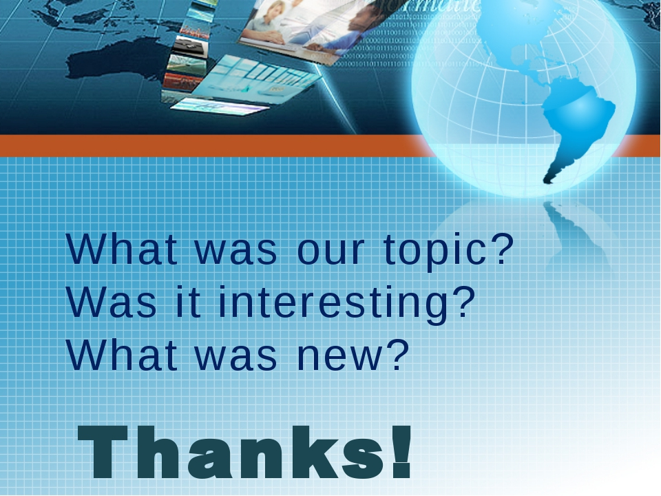 Thanks! What was our topic? Was it interesting? What was new?