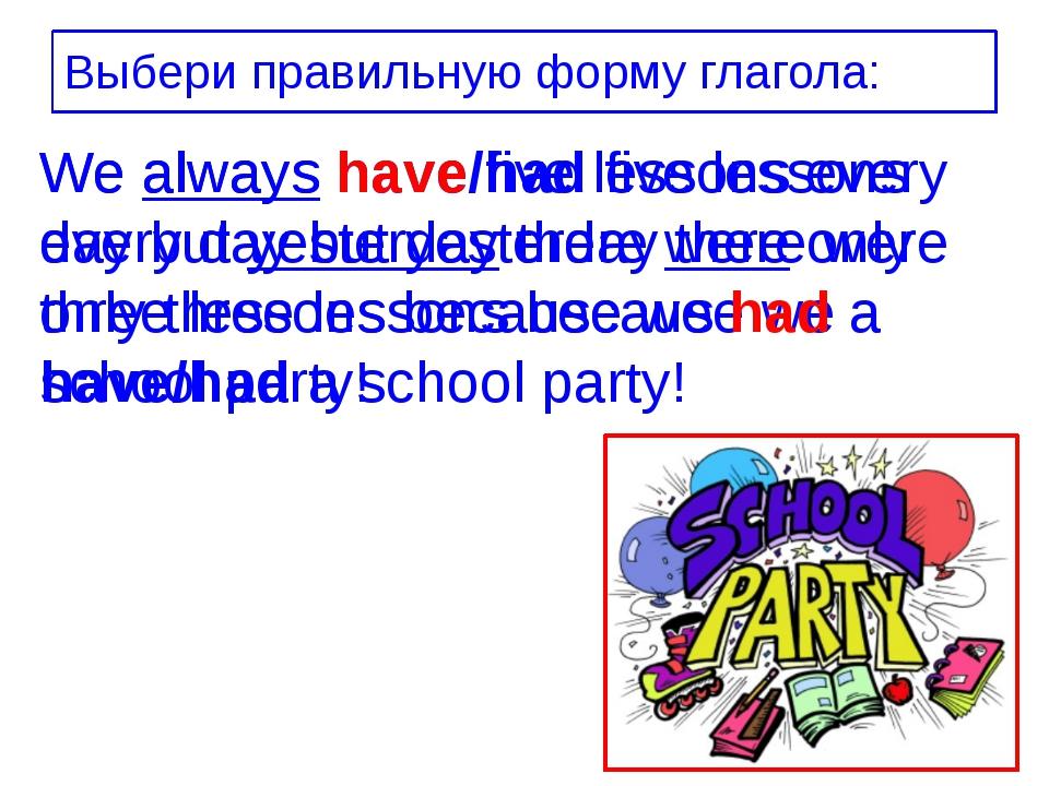 Выбери правильную форму глагола: We always have/had five lessons every day bu...