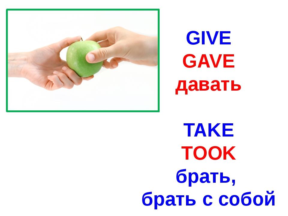 GIVE GAVE давать TAKE TOOK брать, брать с собой