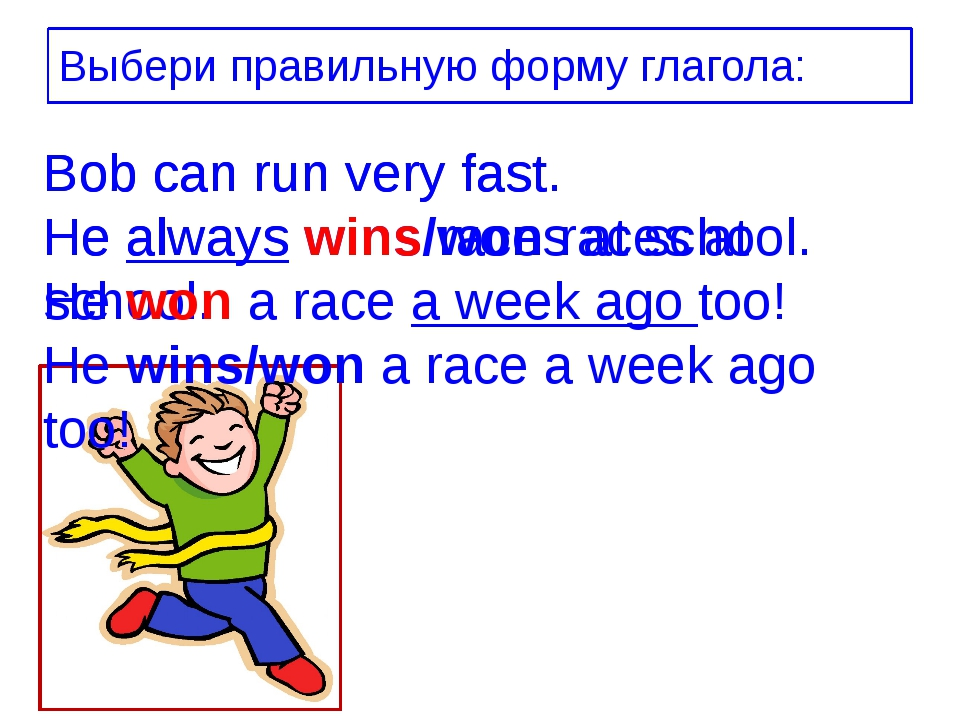 Bob can run very fast. He always wins/won races at school. He wins/won a race...