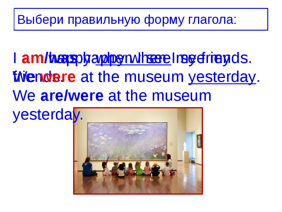 Выбери правильную форму глагола: I am/was happy when I see my friends. We are...