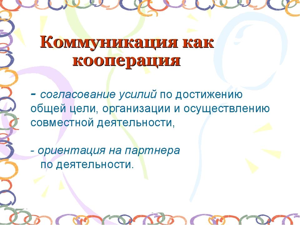 Коммуникация как кооперация - согласование усилий по достижению общей цели, о...