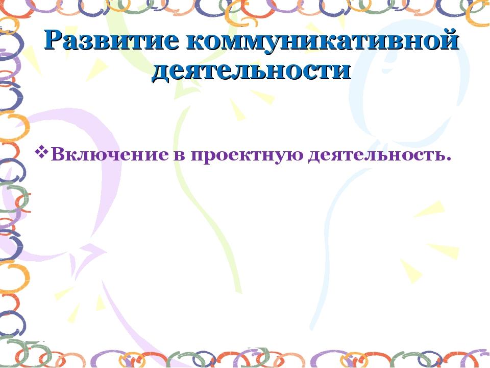 Развитие коммуникативной деятельности Включение в проектную деятельность.