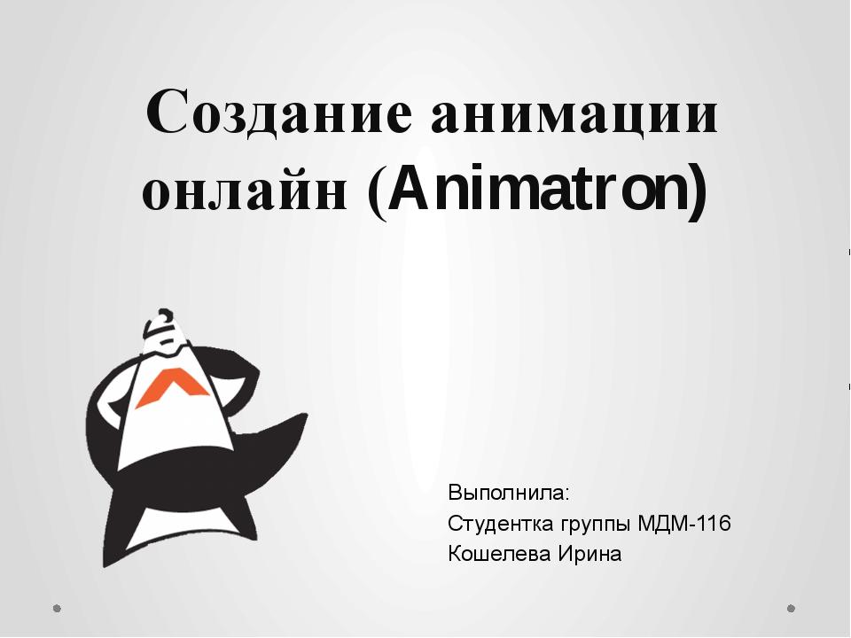 Создание анимации онлайн (Animatron) Выполнила: Студентка группы МДМ-116 Коше...