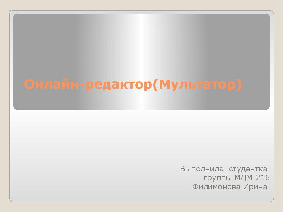 Онлайн-редактор(Мультатор) Выполнила студентка группы МДМ-216 Филимонова Ирина
