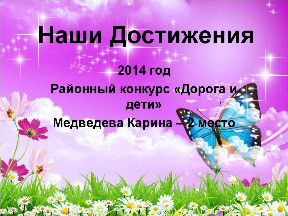 Наши Достижения 2014 год Районный конкурс «Дорога и дети» Медведева Карина –...