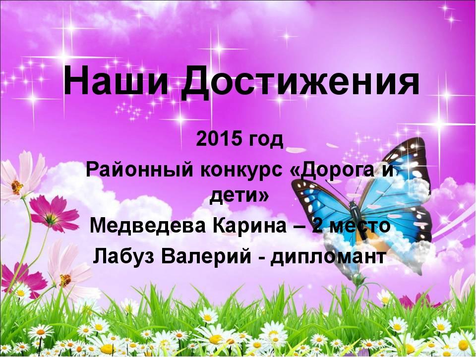 Наши Достижения 2015 год Районный конкурс «Дорога и дети» Медведева Карина –...