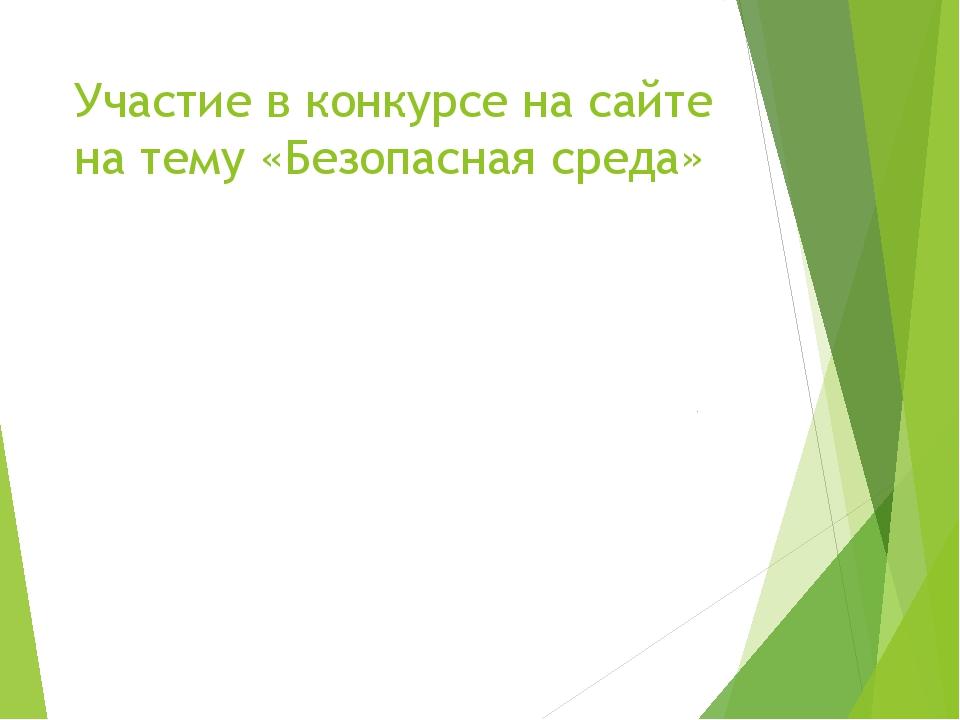 Участие в конкурсе на сайте на тему «Безопасная среда»