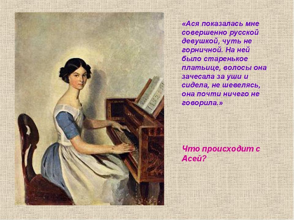 «Ася показалась мне совершенно русской девушкой, чуть не горничной. На ней бы...
