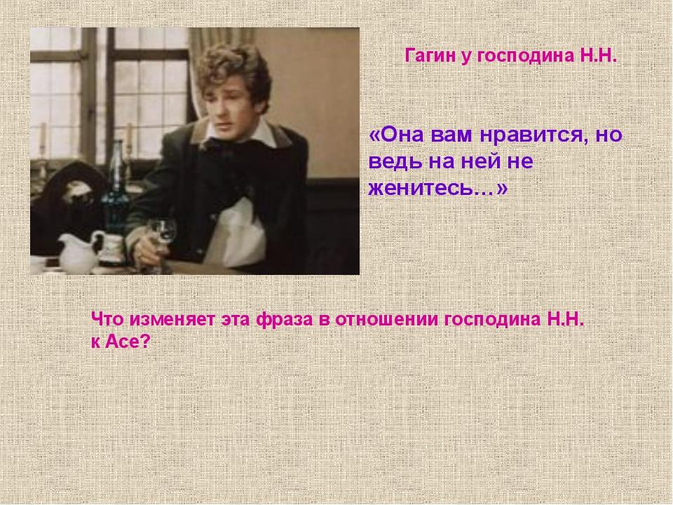 «Она вам нравится, но ведь на ней не женитесь…» Гагин у господина Н.Н. Что из...