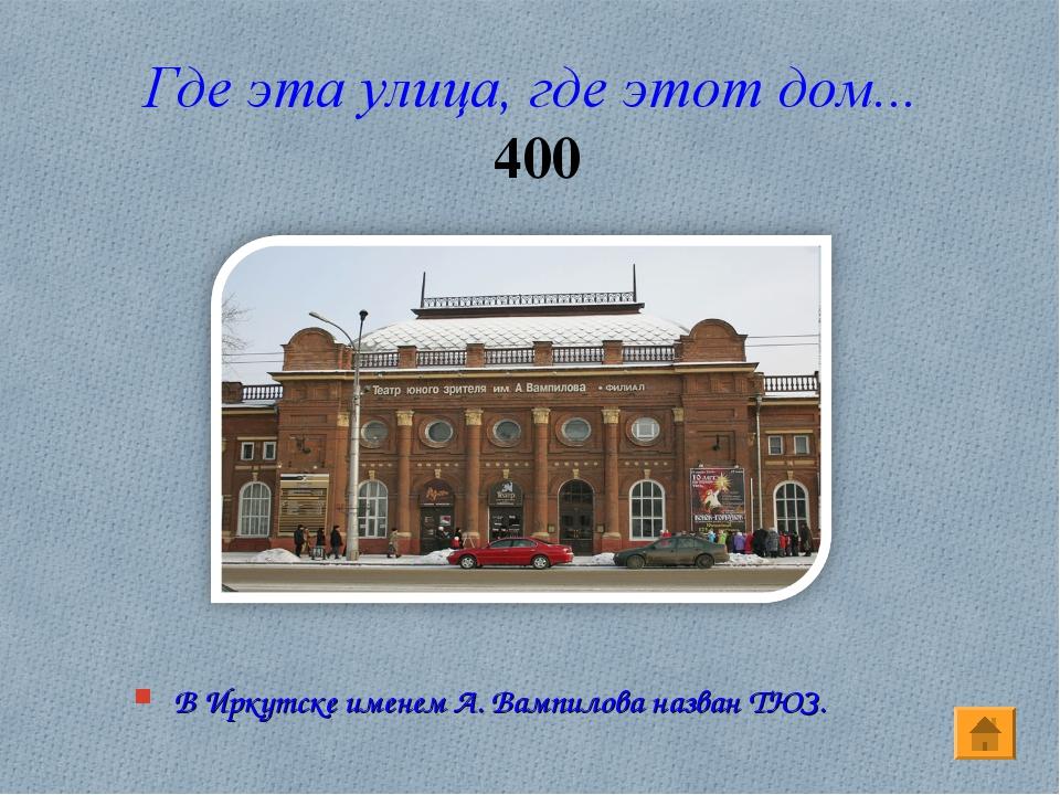 Где эта улица, где этот дом... 400 В Иркутске именем А. Вампилова назван ТЮЗ.