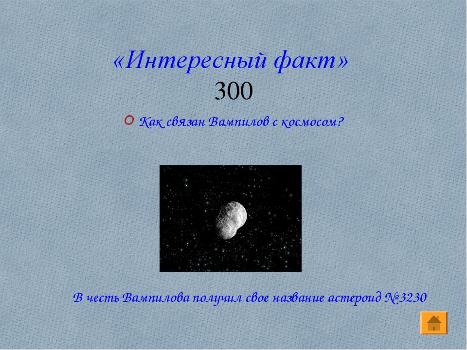 «Интересный факт» 300 Как связан Вампилов с космосом? В честь Вампилова получ...