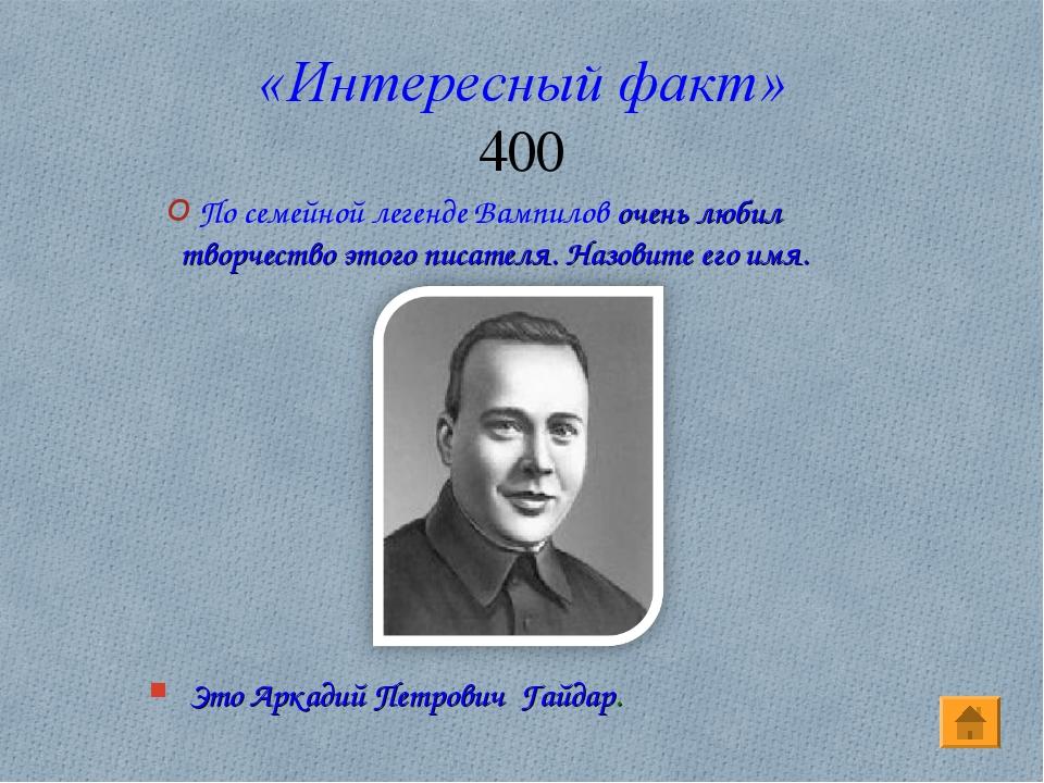 «Интересный факт» 400 Это Аркадий Петрович Гайдар. По семейной легенде Вампил...