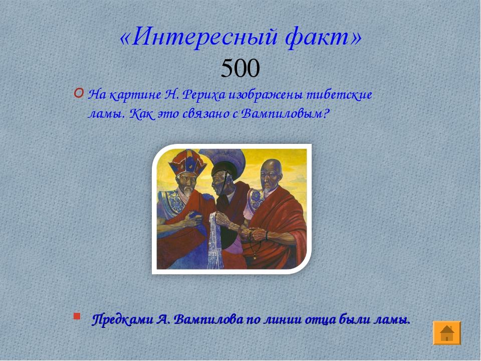 «Интересный факт» 500 Предками А. Вампилова по линии отца были ламы. На карти...