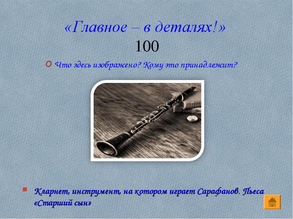 «Главное – в деталях!» 100 Кларнет, инструмент, на котором играет Сарафанов....