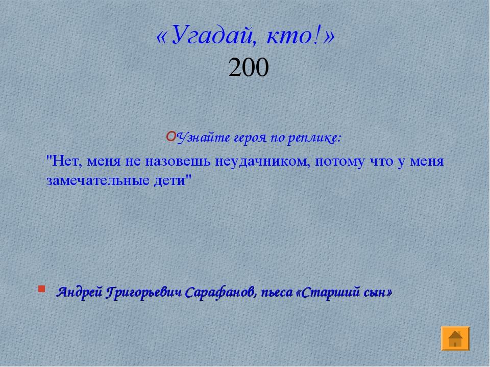 «Угадай, кто!» 200 Андрей Григорьевич Сарафанов, пьеса «Старший сын» Узнайте...