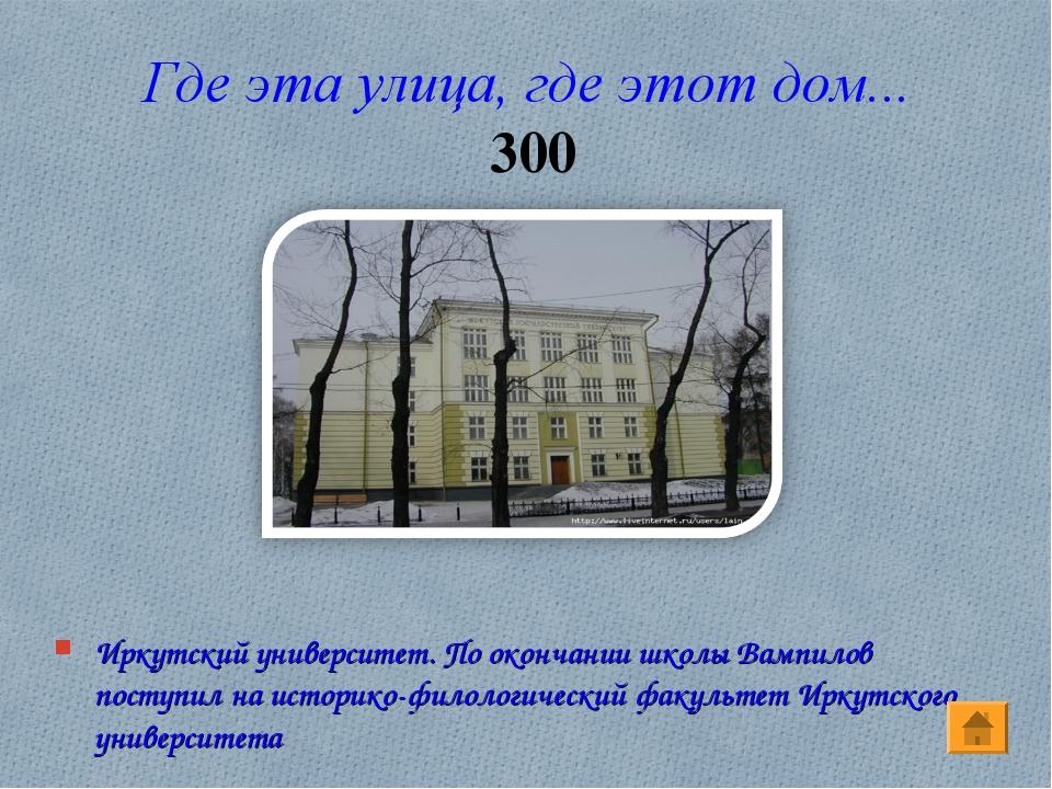 Где эта улица, где этот дом... 300 Иркутский университет. По окончании школы...