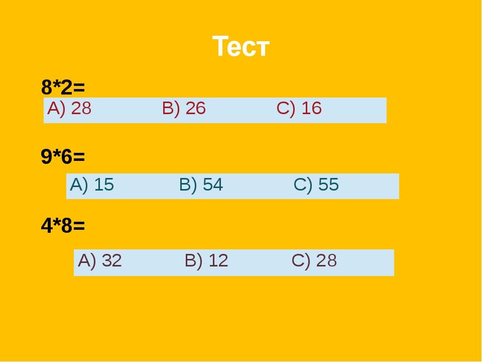 Тест 8*2= 9*6= 4*8= А)15 В)54 С)55 А)32 В)12 С)28 А) 28 В) 26 С)16