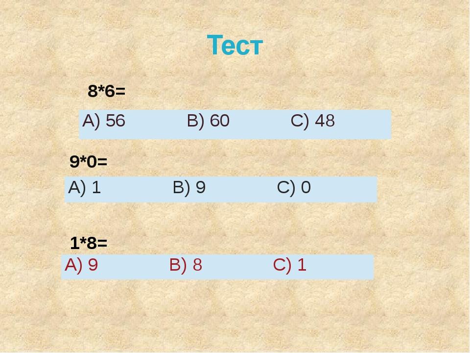 Тест 8*6= 9*0= 1*8= А)56 В)60 С)48 А)1 В)9 С)0 А)9 В)8 С)1
