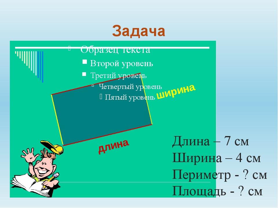 Задача 7 м 7 см 7 см Длина – 7 см Ширина – 4 см Периметр - ? см Площадь - ? см